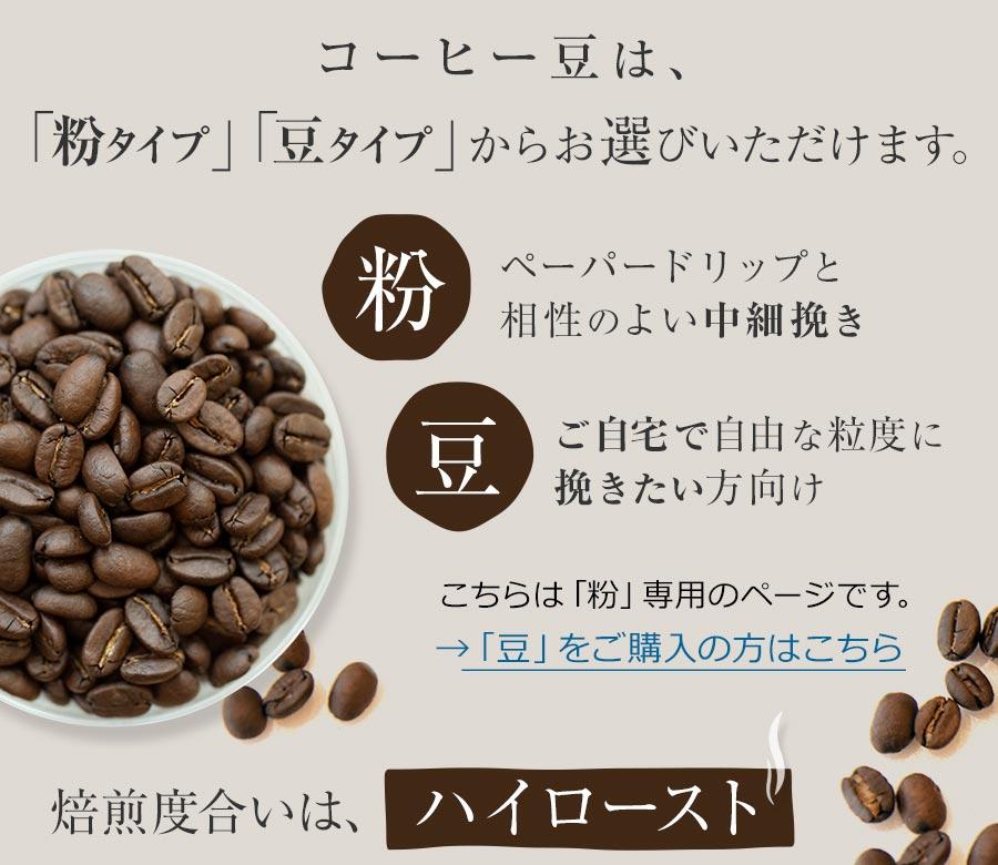 コーヒー豆は、「粉タイプ」「豆タイプ」からお選びいただけます。粉→ペーパードリップと相性のよい中細挽き 豆→ご自宅で自由な粒度に挽きたい方向け こちらは「粉」専用のページです。→「豆」をご購入の方はこちら 焙煎度合いは、ハイロースト